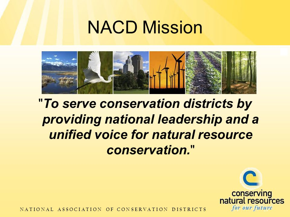 N A T I O N A L A S S O C I A T I O N O F C O N S E R V A T I O N D I S T R I C T S NACD Mission To serve conservation districts by providing national leadership and a unified voice for natural resource conservation.