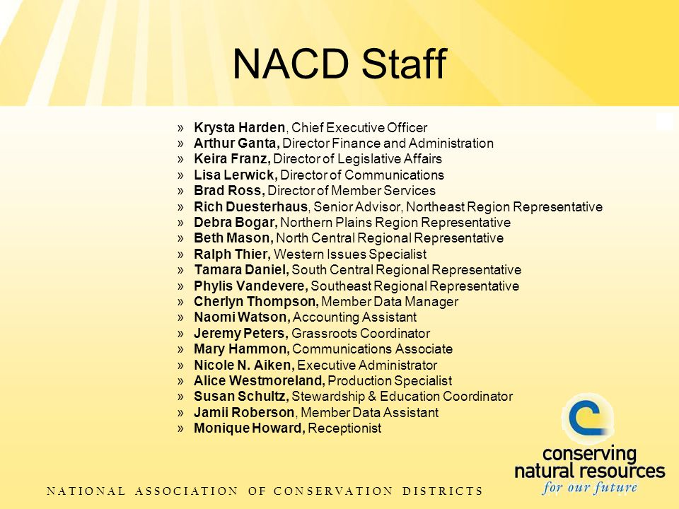 N A T I O N A L A S S O C I A T I O N O F C O N S E R V A T I O N D I S T R I C T S NACD Staff »Krysta Harden, Chief Executive Officer »Arthur Ganta, Director Finance and Administration »Keira Franz, Director of Legislative Affairs »Lisa Lerwick, Director of Communications »Brad Ross, Director of Member Services »Rich Duesterhaus, Senior Advisor, Northeast Region Representative »Debra Bogar, Northern Plains Region Representative »Beth Mason, North Central Regional Representative »Ralph Thier, Western Issues Specialist »Tamara Daniel, South Central Regional Representative »Phylis Vandevere, Southeast Regional Representative »Cherlyn Thompson, Member Data Manager »Naomi Watson, Accounting Assistant »Jeremy Peters, Grassroots Coordinator »Mary Hammon, Communications Associate »Nicole N.