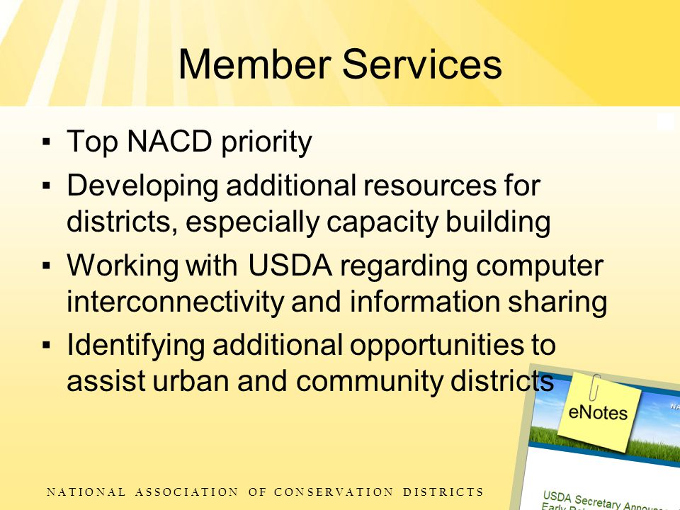 N A T I O N A L A S S O C I A T I O N O F C O N S E R V A T I O N D I S T R I C T S Member Services ▪ Top NACD priority ▪ Developing additional resources for districts, especially capacity building ▪ Working with USDA regarding computer interconnectivity and information sharing ▪ Identifying additional opportunities to assist urban and community districts