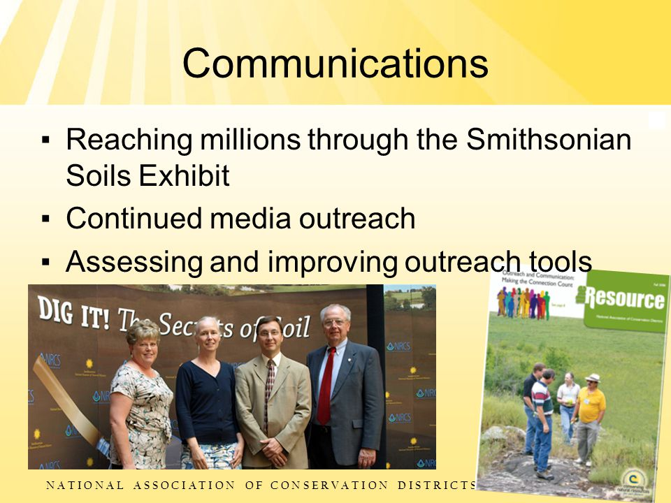 N A T I O N A L A S S O C I A T I O N O F C O N S E R V A T I O N D I S T R I C T S Communications ▪ Reaching millions through the Smithsonian Soils Exhibit ▪ Continued media outreach ▪ Assessing and improving outreach tools