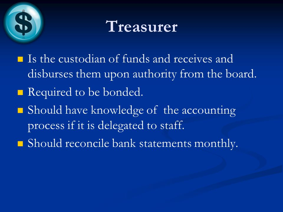 Treasurer Is the custodian of funds and receives and disburses them upon authority from the board.