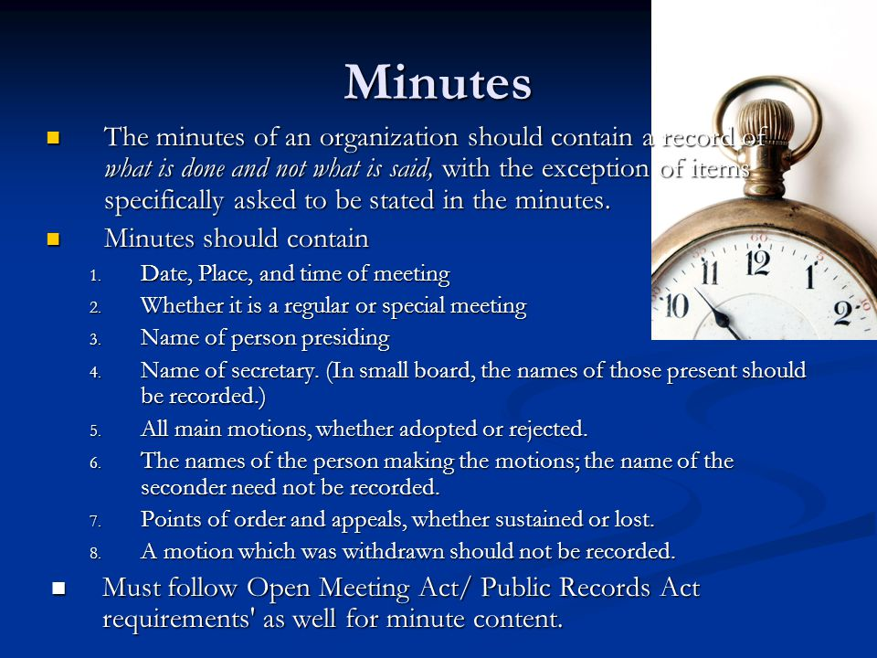 Minutes The minutes of an organization should contain a record of what is done and not what is said, with the exception of items specifically asked to be stated in the minutes.