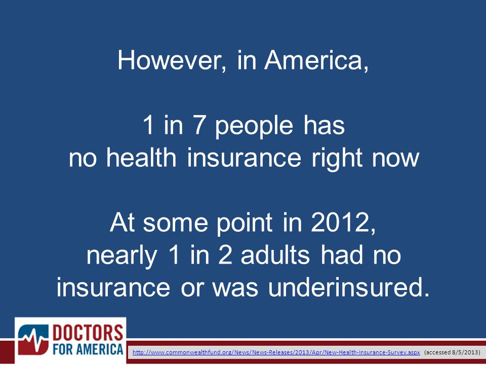 However, in America, 1 in 7 people has no health insurance right now At some point in 2012, nearly 1 in 2 adults had no insurance or was underinsured.