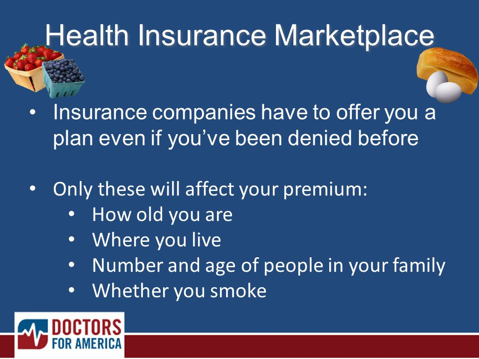 Health Insurance Marketplace Insurance companies have to offer you a plan even if you've been denied before Only these will affect your premium: How old you are Where you live Number and age of people in your family Whether you smoke