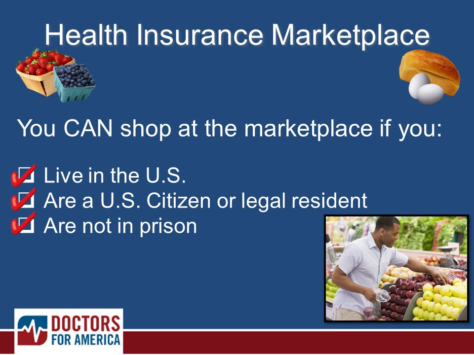Health Insurance Marketplace You CAN shop at the marketplace if you:  Live in the U.S.