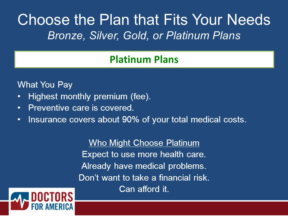 Platinum Plans Choose the Plan that Fits Your Needs Bronze, Silver, Gold, or Platinum Plans What You Pay Highest monthly premium (fee).