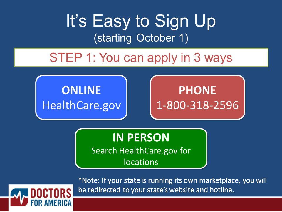 It's Easy to Sign Up (starting October 1) STEP 1: You can apply in 3 ways ONLINE HealthCare.gov ONLINE HealthCare.gov PHONE 1-800-318-2596 PHONE 1-800-318-2596 IN PERSON Search HealthCare.gov for locations IN PERSON Search HealthCare.gov for locations *Note: If your state is running its own marketplace, you will be redirected to your state's website and hotline.