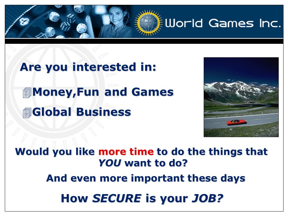 Are you interested in: 4Money,Fun and Games 4Global Business Would you like more time to do the things that YOU want to do.