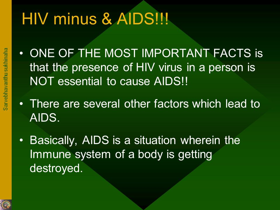 Sarvebhavanthu sukhinaha HIV minus & AIDS!!! ONE OF THE MOST IMPORTANT FACTS is that the presence of HIV virus in a person is NOT essential to cause A