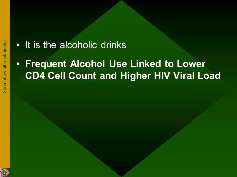 Sarvebhavanthu sukhinaha It is the alcoholic drinks Frequent Alcohol Use Linked to Lower CD4 Cell Count and Higher HIV Viral Load