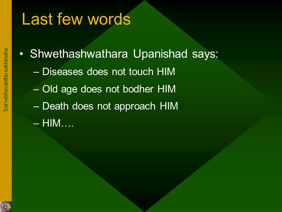 Sarvebhavanthu sukhinaha Last few words Shwethashwathara Upanishad says: –Diseases does not touch HIM –Old age does not bodher HIM –Death does not approach HIM –HIM….