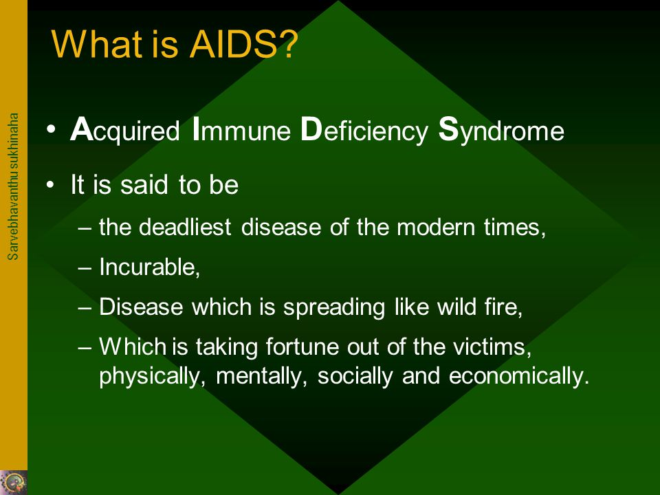 Sarvebhavanthu sukhinaha What is AIDS? A cquired I mmune D eficiency S yndrome It is said to be –the deadliest disease of the modern times, –Incurable