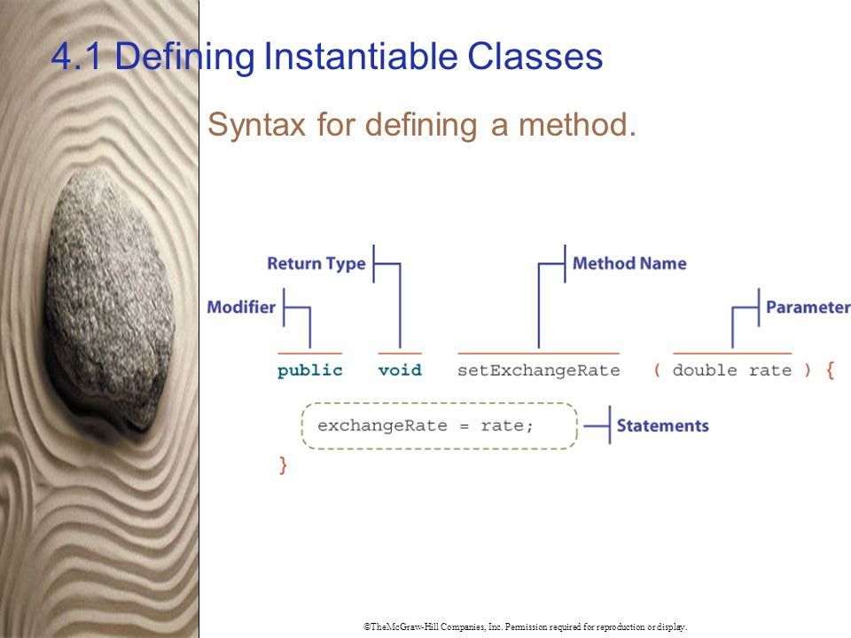 ©TheMcGraw-Hill Companies, Inc. Permission required for reproduction or display. 4.1 Defining Instantiable Classes Syntax for defining a method.
