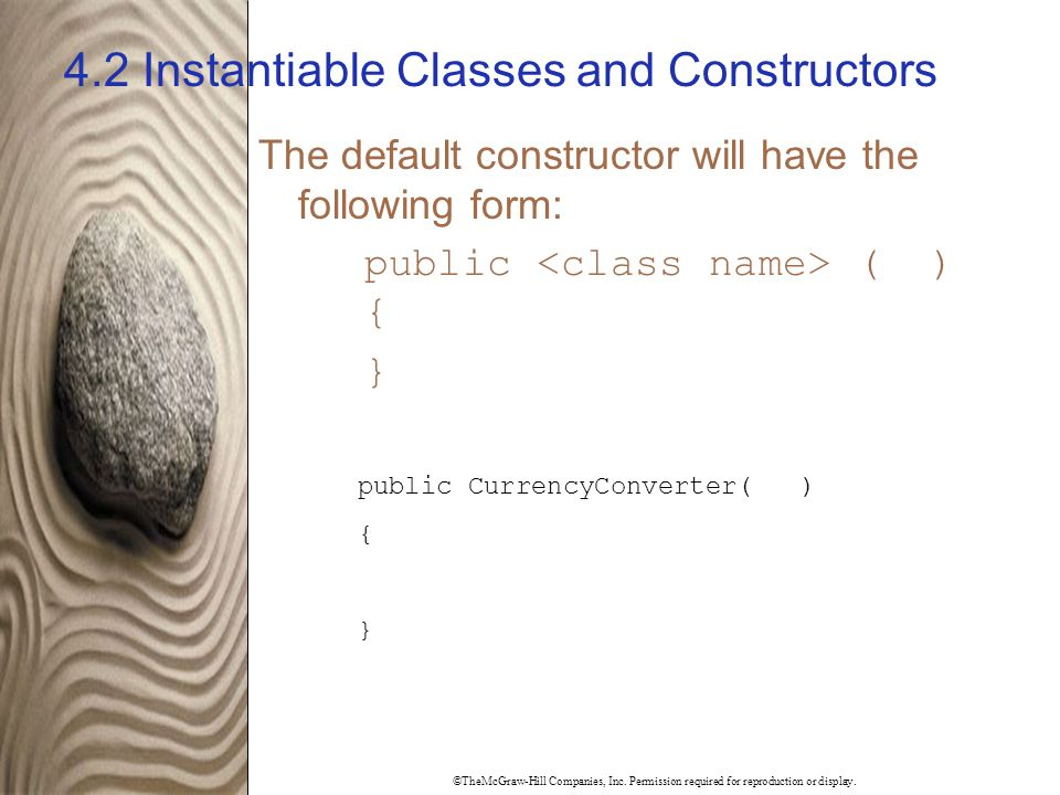 ©TheMcGraw-Hill Companies, Inc. Permission required for reproduction or display. 4.2 Instantiable Classes and Constructors The default constructor wil