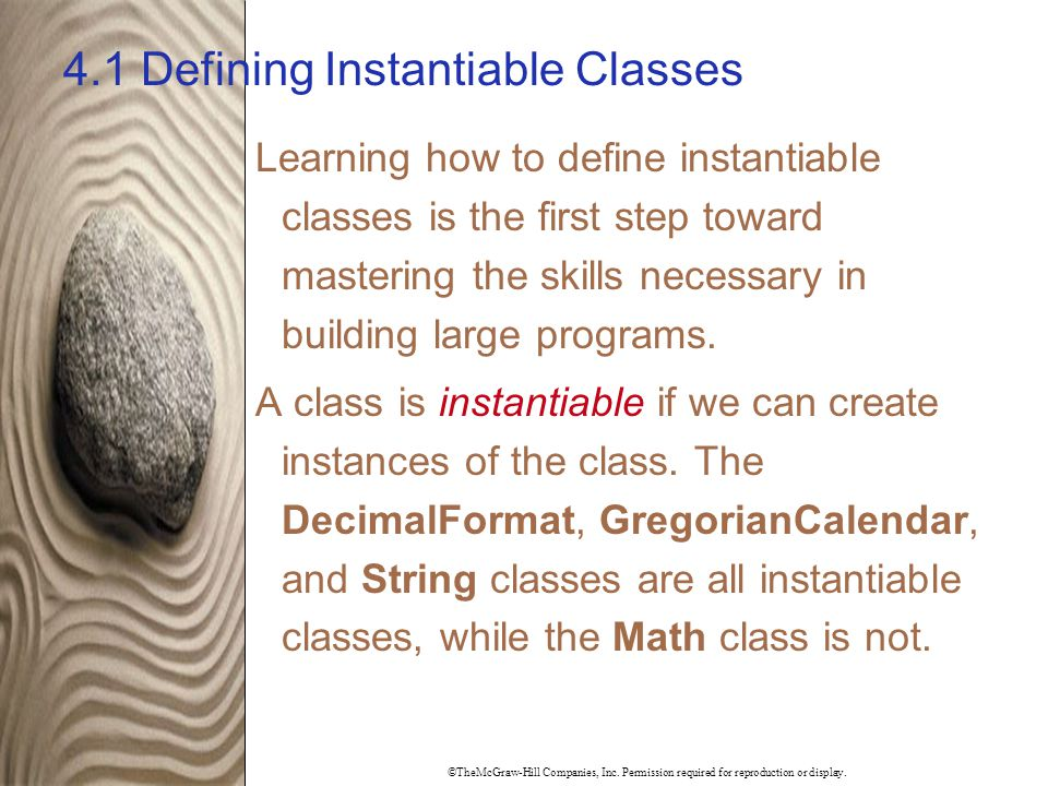 ©TheMcGraw-Hill Companies, Inc. Permission required for reproduction or display. 4.1 Defining Instantiable Classes Learning how to define instantiable