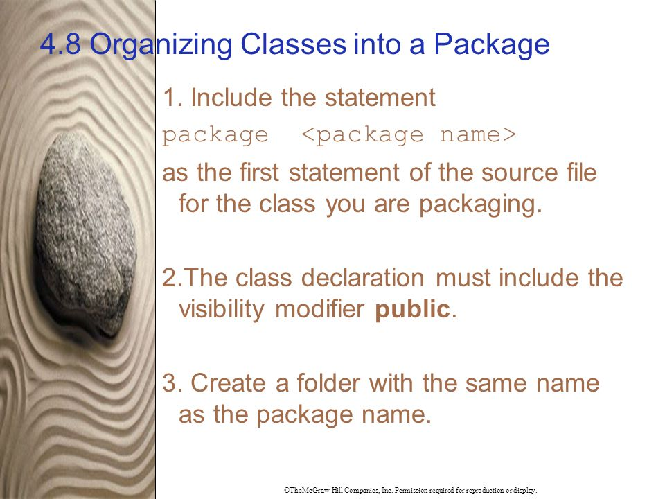 ©TheMcGraw-Hill Companies, Inc. Permission required for reproduction or display. 4.8 Organizing Classes into a Package 1. Include the statement packag