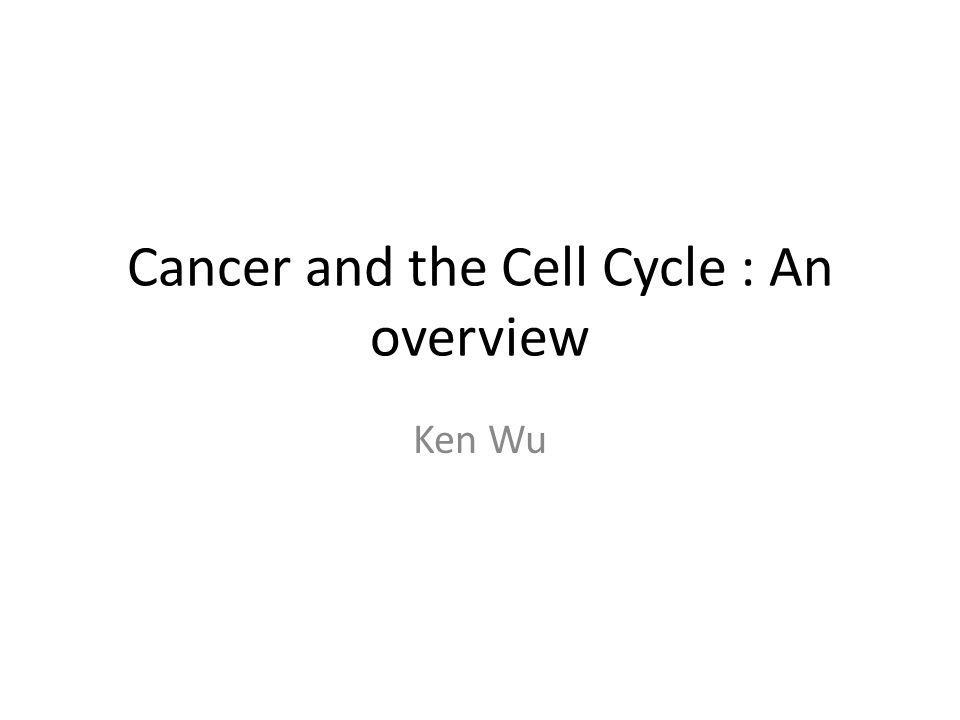 Cancer and the Cell Cycle : An overview Ken Wu
