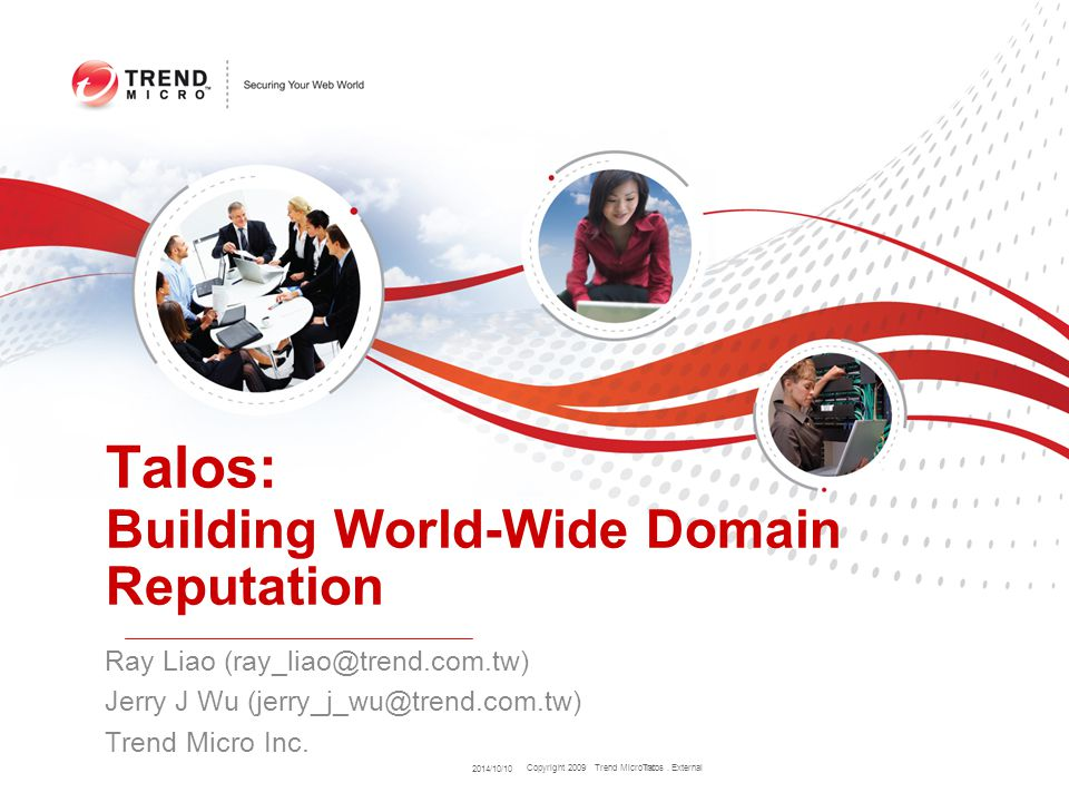 Copyright 2009 Trend Micro Inc. Talos: Building World-Wide Domain Reputation Ray Liao (ray_liao@trend.com.tw) Jerry J Wu (jerry_j_wu@trend.com.tw) Tre