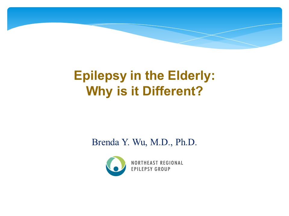 Epilepsy in the Elderly: Why is it Different? Brenda Y. Wu, M.D., Ph.D.