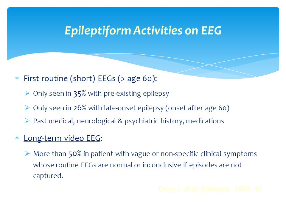  First routine (short) EEGs (> age 60):  Only seen in 35% with pre-existing epilepsy  Only seen in 26% with late-onset epilepsy (onset after age 60