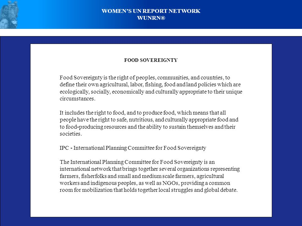 WOMEN'S UN REPORT NETWORK WUNRN® FOOD SOVEREIGNTY Food Sovereignty is the right of peoples, communities, and countries, to define their own agricultural, labor, fishing, food and land policies which are ecologically, socially, economically and culturally appropriate to their unique circumstances.
