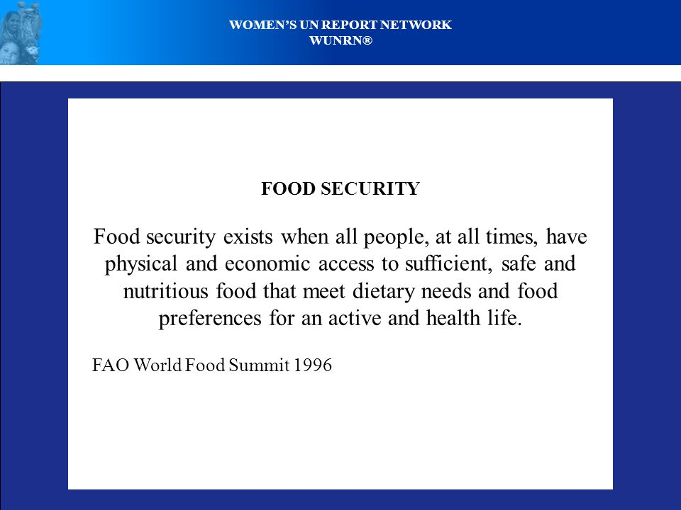 WOMEN'S UN REPORT NETWORK WUNRN® FOOD SECURITY Food security exists when all people, at all times, have physical and economic access to sufficient, safe and nutritious food that meet dietary needs and food preferences for an active and health life.