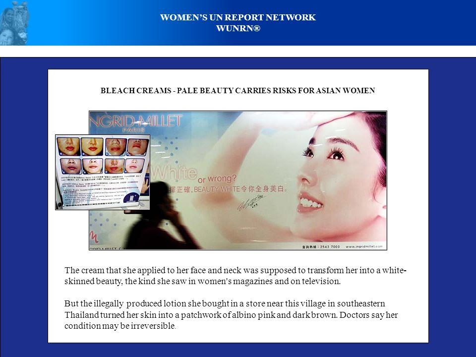 WOMEN'S UN REPORT NETWORK WUNRN® BLEACH CREAMS - PALE BEAUTY CARRIES RISKS FOR ASIAN WOMEN The cream that she applied to her face and neck was suppose