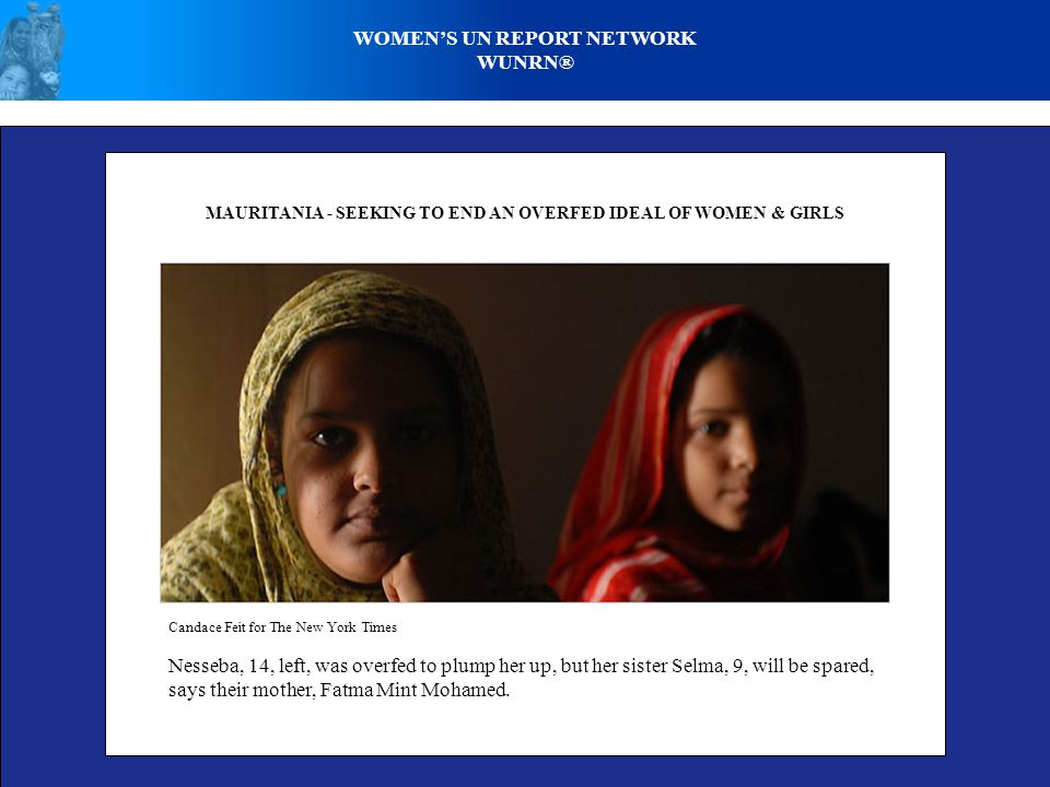 WOMEN'S UN REPORT NETWORK WUNRN® MAURITANIA - SEEKING TO END AN OVERFED IDEAL OF WOMEN & GIRLS Candace Feit for The New York Times Nesseba, 14, left,