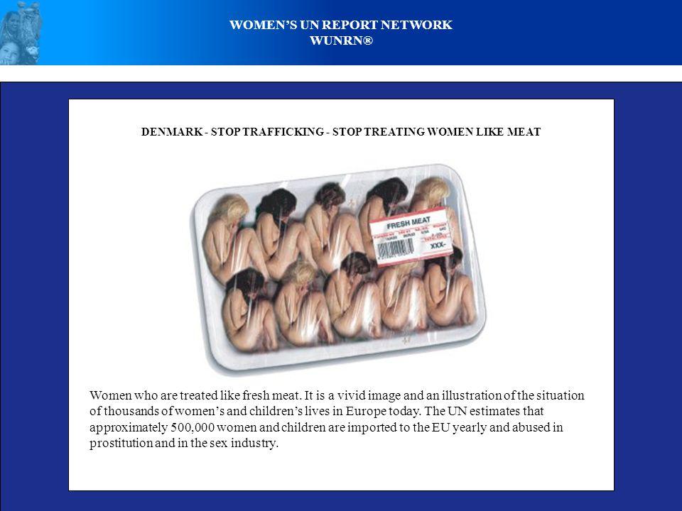 WOMEN'S UN REPORT NETWORK WUNRN® DENMARK - STOP TRAFFICKING - STOP TREATING WOMEN LIKE MEAT Women who are treated like fresh meat. It is a vivid image