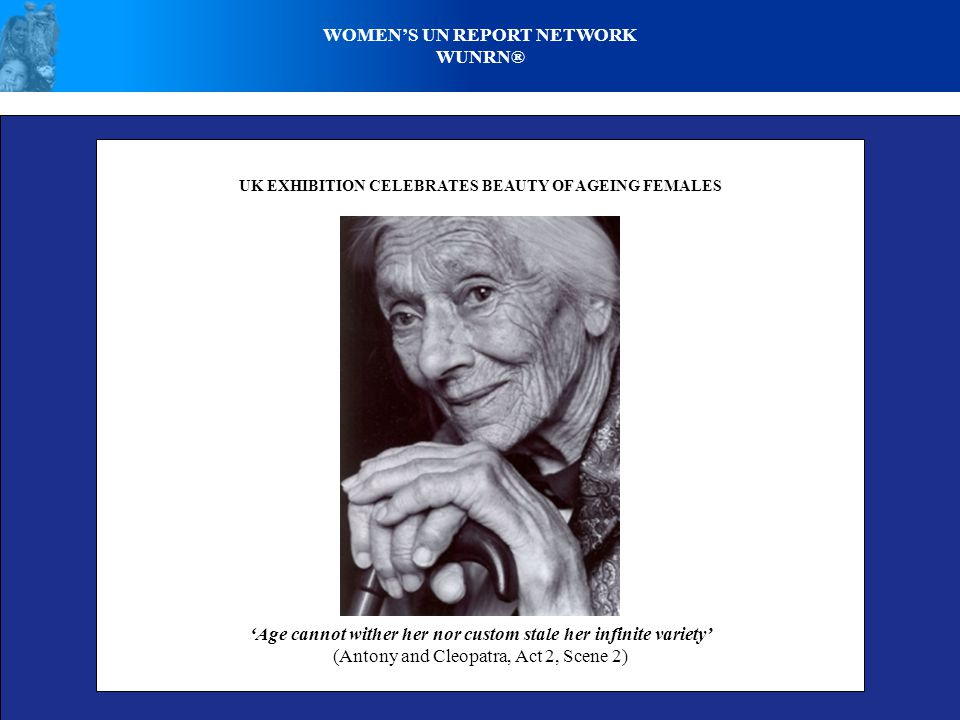 WOMEN'S UN REPORT NETWORK WUNRN® UK EXHIBITION CELEBRATES BEAUTY OF AGEING FEMALES 'Age cannot wither her nor custom stale her infinite variety' (Anto
