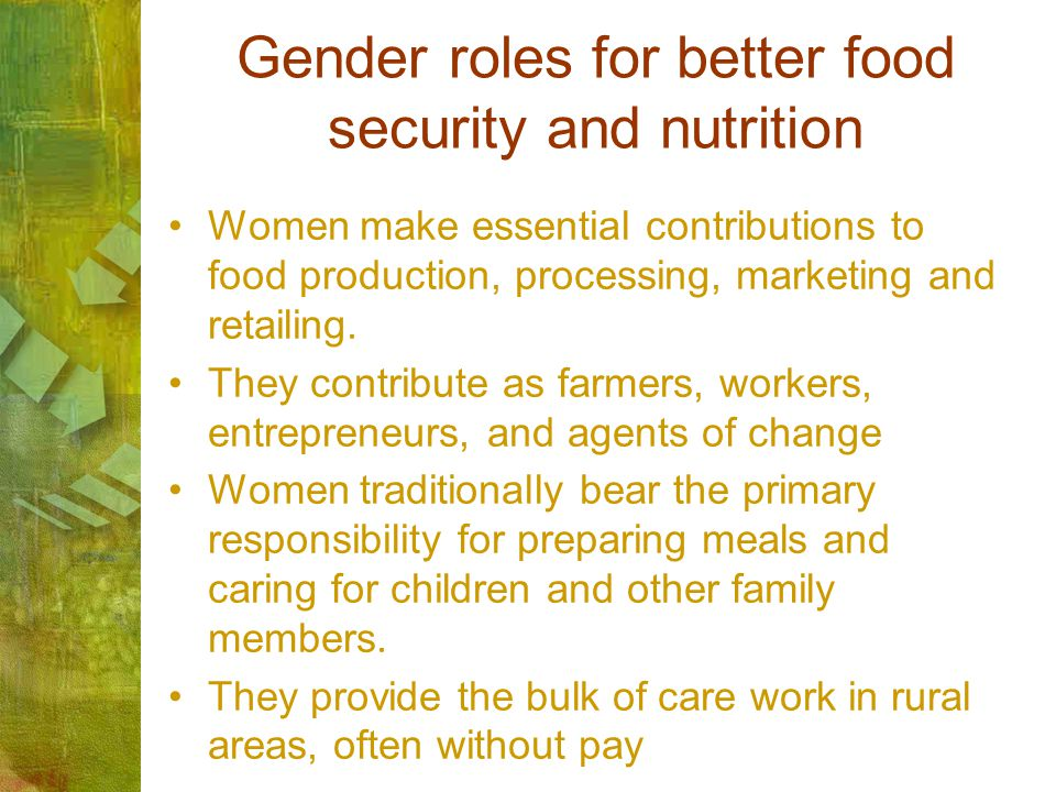 Gender roles for better food security and nutrition Women make essential contributions to food production, processing, marketing and retailing. They c