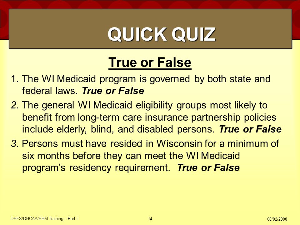 06/02/2008 DHFS/DHCAA/BEM Training - Part II 14 True or False 1.The WI Medicaid program is governed by both state and federal laws.