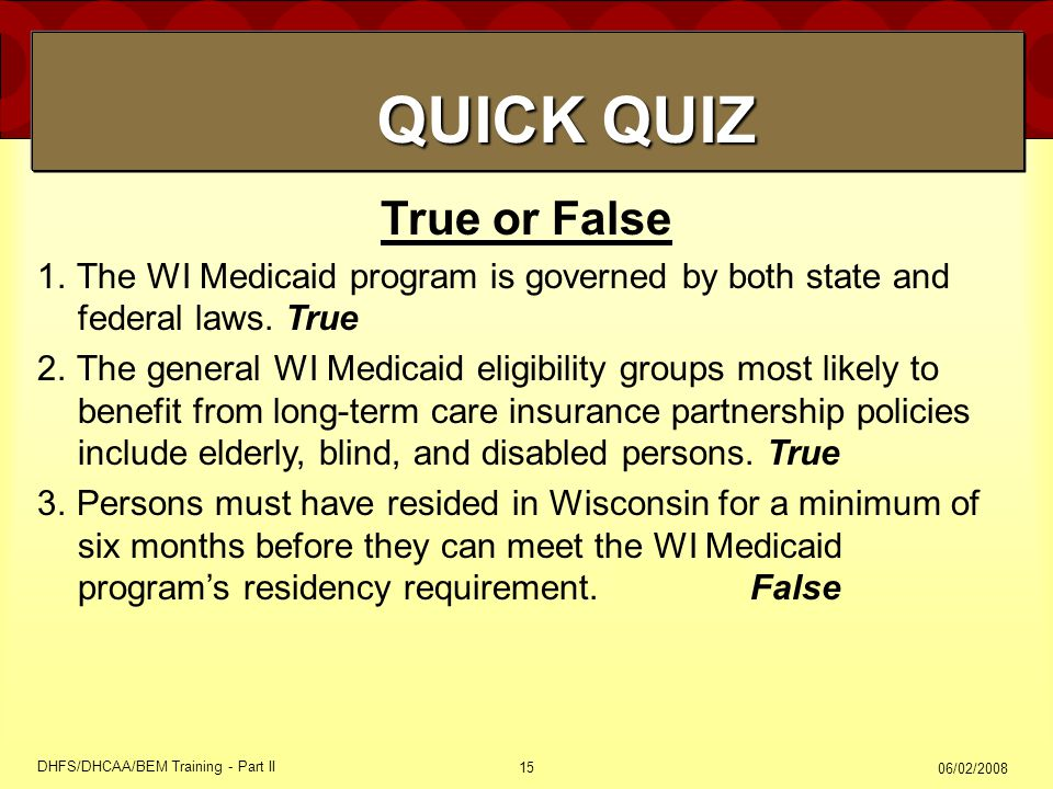 06/02/2008 DHFS/DHCAA/BEM Training - Part II 15 True or False 1.The WI Medicaid program is governed by both state and federal laws.
