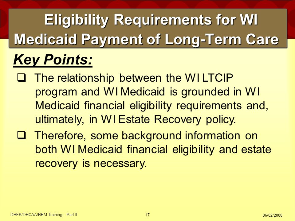 06/02/2008 DHFS/DHCAA/BEM Training - Part II 17 Eligibility Requirements for WI Medicaid Payment of Long-Term Care Eligibility Requirements for WI Medicaid Payment of Long-Term Care Key Points:  The relationship between the WI LTCIP program and WI Medicaid is grounded in WI Medicaid financial eligibility requirements and, ultimately, in WI Estate Recovery policy.
