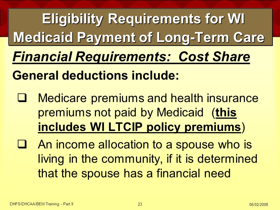 06/02/2008 DHFS/DHCAA/BEM Training - Part II 23 Eligibility Requirements for WI Medicaid Payment of Long-Term Care Eligibility Requirements for WI Medicaid Payment of Long-Term Care  Medicare premiums and health insurance premiums not paid by Medicaid (this includes WI LTCIP policy premiums)  An income allocation to a spouse who is living in the community, if it is determined that the spouse has a financial need Financial Requirements: Cost Share General deductions include: