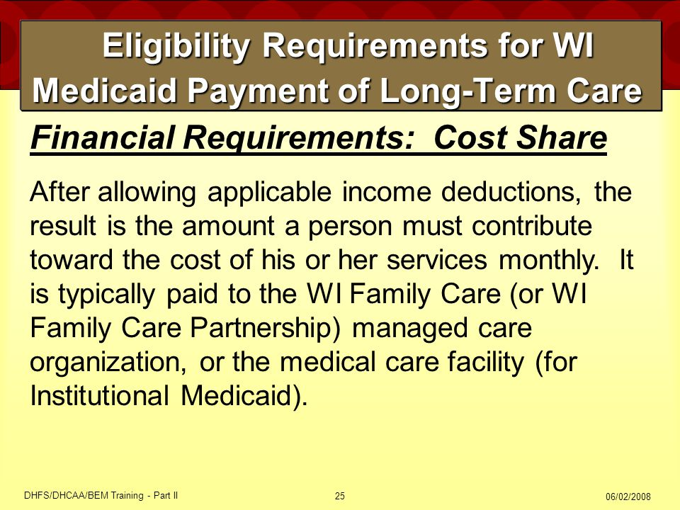 06/02/2008 DHFS/DHCAA/BEM Training - Part II 25 Eligibility Requirements for WI Medicaid Payment of Long-Term Care Eligibility Requirements for WI Medicaid Payment of Long-Term Care Financial Requirements: Cost Share After allowing applicable income deductions, the result is the amount a person must contribute toward the cost of his or her services monthly.