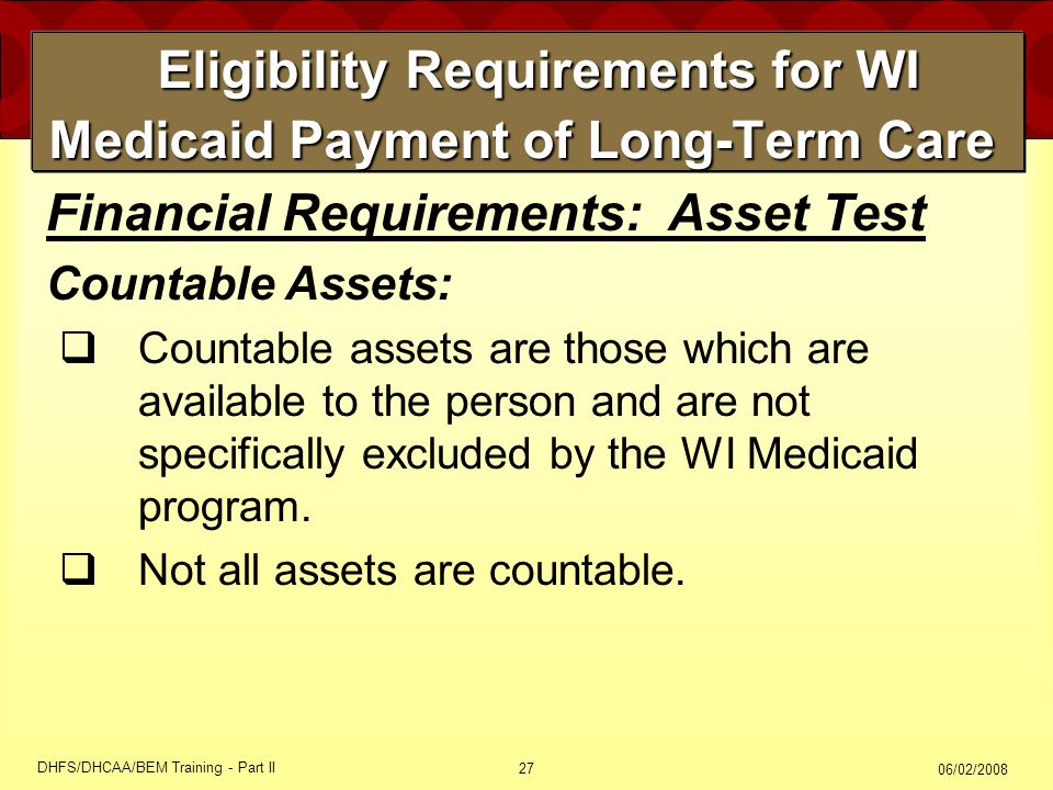 06/02/2008 DHFS/DHCAA/BEM Training - Part II 27 Eligibility Requirements for WI Medicaid Payment of Long-Term Care Eligibility Requirements for WI Medicaid Payment of Long-Term Care Financial Requirements: Asset Test Countable Assets:  Countable assets are those which are available to the person and are not specifically excluded by the WI Medicaid program.