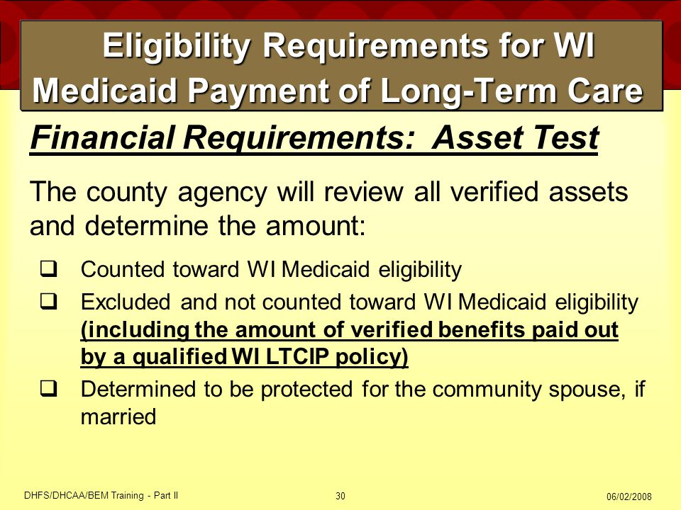 06/02/2008 DHFS/DHCAA/BEM Training - Part II 30 Eligibility Requirements for WI Medicaid Payment of Long-Term Care Eligibility Requirements for WI Medicaid Payment of Long-Term Care Financial Requirements: Asset Test The county agency will review all verified assets and determine the amount:  Counted toward WI Medicaid eligibility  Excluded and not counted toward WI Medicaid eligibility (including the amount of verified benefits paid out by a qualified WI LTCIP policy)  Determined to be protected for the community spouse, if married