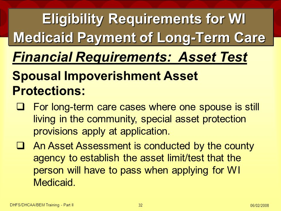 06/02/2008 DHFS/DHCAA/BEM Training - Part II 32 Eligibility Requirements for WI Medicaid Payment of Long-Term Care Eligibility Requirements for WI Medicaid Payment of Long-Term Care Financial Requirements: Asset Test Spousal Impoverishment Asset Protections:  For long-term care cases where one spouse is still living in the community, special asset protection provisions apply at application.