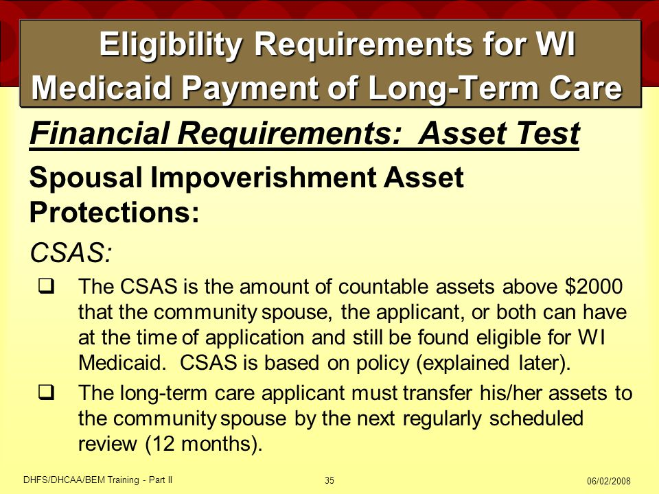 06/02/2008 DHFS/DHCAA/BEM Training - Part II 35 Eligibility Requirements for WI Medicaid Payment of Long-Term Care Eligibility Requirements for WI Medicaid Payment of Long-Term Care Financial Requirements: Asset Test Spousal Impoverishment Asset Protections: CSAS:  The CSAS is the amount of countable assets above $2000 that the community spouse, the applicant, or both can have at the time of application and still be found eligible for WI Medicaid.