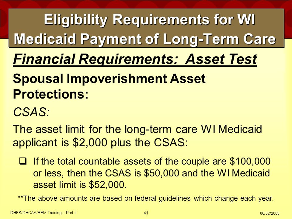 06/02/2008 DHFS/DHCAA/BEM Training - Part II 41 Eligibility Requirements for WI Medicaid Payment of Long-Term Care Eligibility Requirements for WI Medicaid Payment of Long-Term Care  If the total countable assets of the couple are $100,000 or less, then the CSAS is $50,000 and the WI Medicaid asset limit is $52,000.