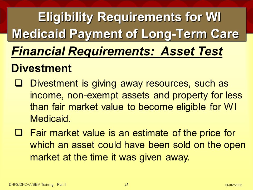 06/02/2008 DHFS/DHCAA/BEM Training - Part II 45 Eligibility Requirements for WI Medicaid Payment of Long-Term Care Eligibility Requirements for WI Medicaid Payment of Long-Term Care Financial Requirements: Asset Test Divestment  Divestment is giving away resources, such as income, non-exempt assets and property for less than fair market value to become eligible for WI Medicaid.