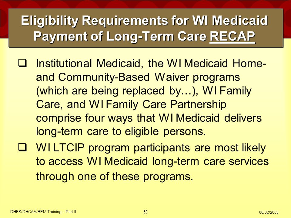 06/02/2008 DHFS/DHCAA/BEM Training - Part II 50 Eligibility Requirements for WI Medicaid Payment of Long-Term Care RECAP  Institutional Medicaid, the WI Medicaid Home- and Community-Based Waiver programs (which are being replaced by…), WI Family Care, and WI Family Care Partnership comprise four ways that WI Medicaid delivers long-term care to eligible persons.