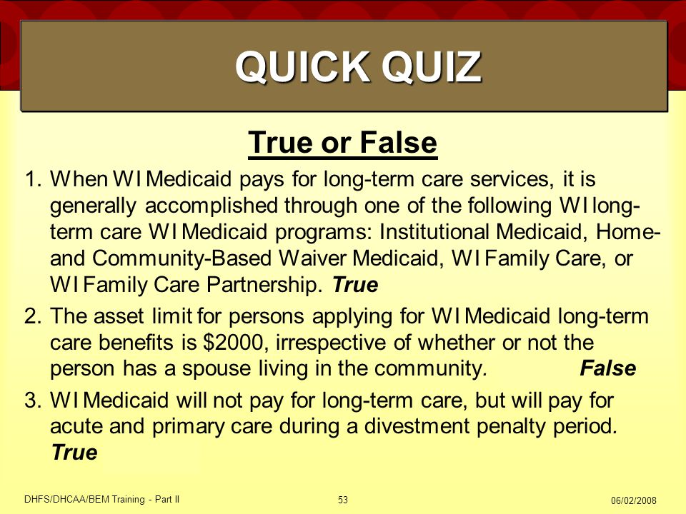 06/02/2008 DHFS/DHCAA/BEM Training - Part II 53 True or False 1.When WI Medicaid pays for long-term care services, it is generally accomplished through one of the following WI long- term care WI Medicaid programs: Institutional Medicaid, Home- and Community-Based Waiver Medicaid, WI Family Care, or WI Family Care Partnership.
