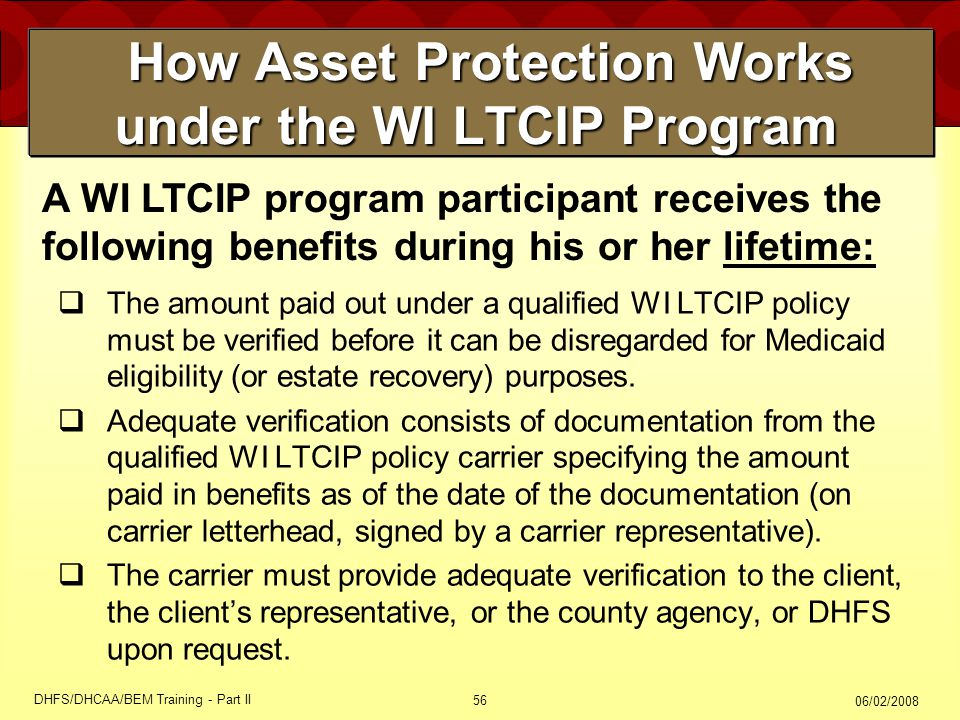 06/02/2008 DHFS/DHCAA/BEM Training - Part II 56 How Asset Protection Works under the WI LTCIP Program How Asset Protection Works under the WI LTCIP Program  The amount paid out under a qualified WI LTCIP policy must be verified before it can be disregarded for Medicaid eligibility (or estate recovery) purposes.
