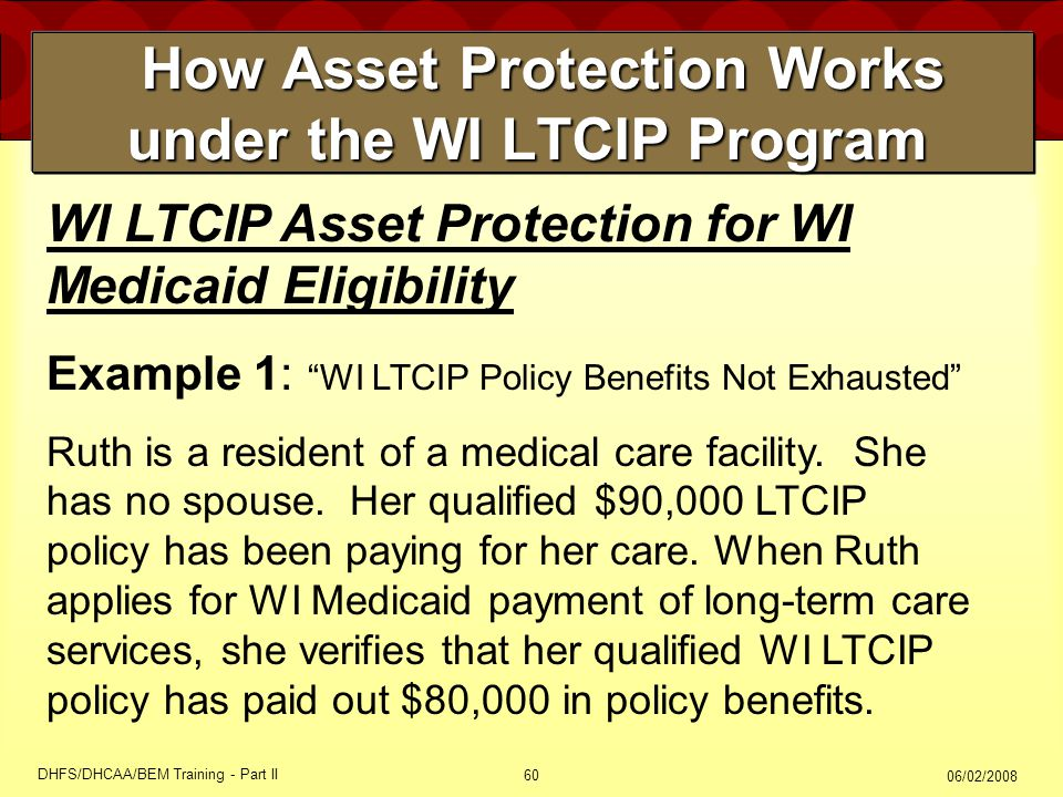 06/02/2008 DHFS/DHCAA/BEM Training - Part II 60 How Asset Protection Works under the WI LTCIP Program How Asset Protection Works under the WI LTCIP Program WI LTCIP Asset Protection for WI Medicaid Eligibility Example 1: WI LTCIP Policy Benefits Not Exhausted Ruth is a resident of a medical care facility.