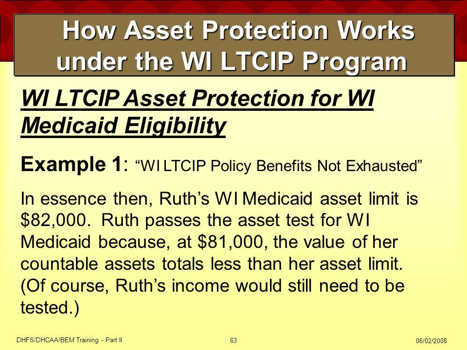 06/02/2008 DHFS/DHCAA/BEM Training - Part II 63 How Asset Protection Works under the WI LTCIP Program How Asset Protection Works under the WI LTCIP Program WI LTCIP Asset Protection for WI Medicaid Eligibility Example 1: WI LTCIP Policy Benefits Not Exhausted In essence then, Ruth's WI Medicaid asset limit is $82,000.