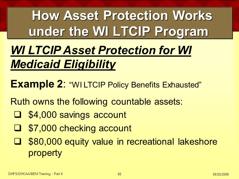 06/02/2008 DHFS/DHCAA/BEM Training - Part II 66 How Asset Protection Works under the WI LTCIP Program How Asset Protection Works under the WI LTCIP Program WI LTCIP Asset Protection for WI Medicaid Eligibility Example 2: WI LTCIP Policy Benefits Exhausted Ruth owns the following countable assets:  $4,000 savings account  $7,000 checking account  $80,000 equity value in recreational lakeshore property