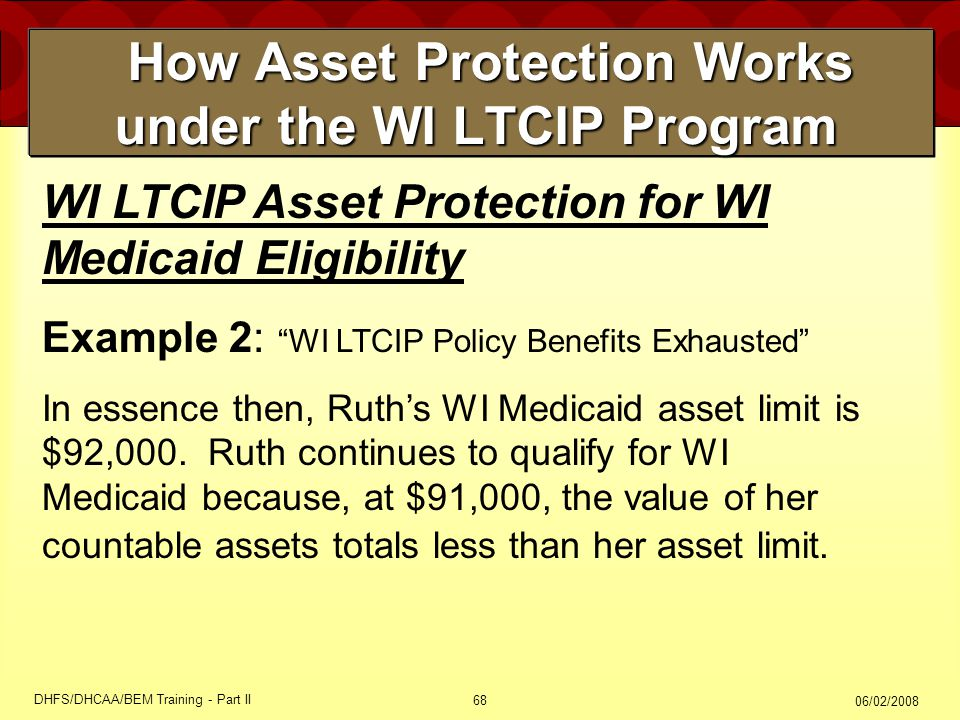 06/02/2008 DHFS/DHCAA/BEM Training - Part II 68 How Asset Protection Works under the WI LTCIP Program How Asset Protection Works under the WI LTCIP Program WI LTCIP Asset Protection for WI Medicaid Eligibility Example 2: WI LTCIP Policy Benefits Exhausted In essence then, Ruth's WI Medicaid asset limit is $92,000.