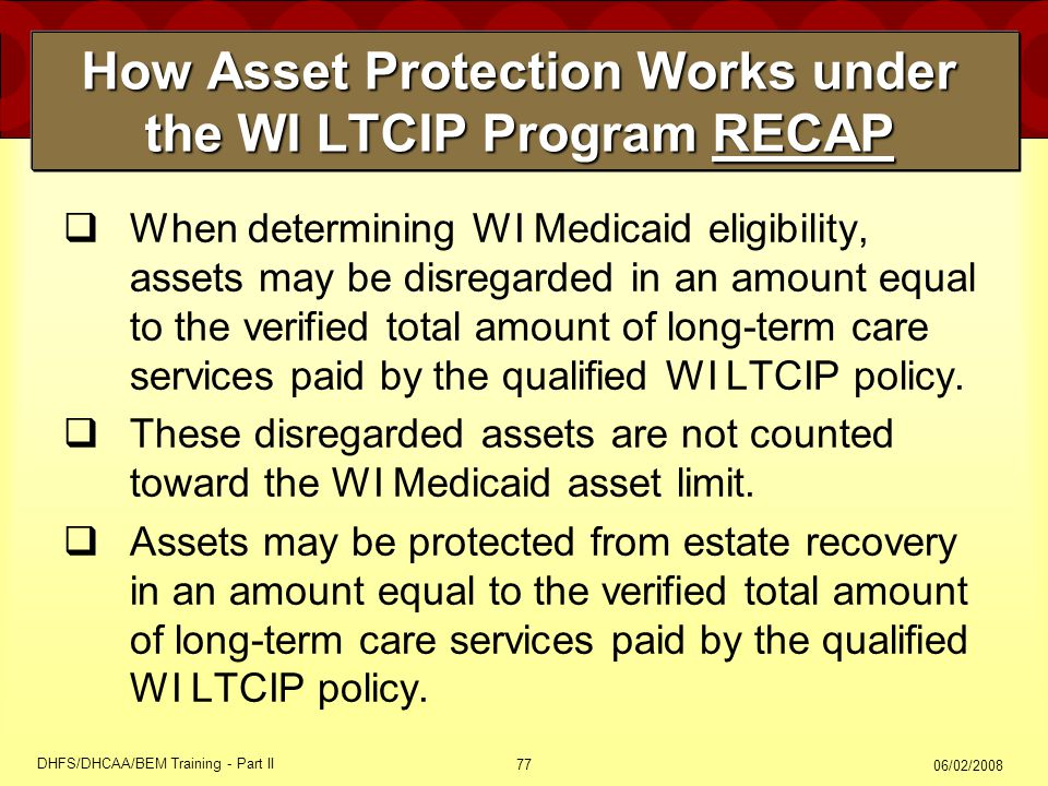 06/02/2008 DHFS/DHCAA/BEM Training - Part II 77 How Asset Protection Works under the WI LTCIP Program RECAP  When determining WI Medicaid eligibility, assets may be disregarded in an amount equal to the verified total amount of long-term care services paid by the qualified WI LTCIP policy.